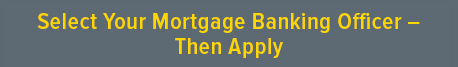 Select Your Mortgage Banking Officer - Then Apply